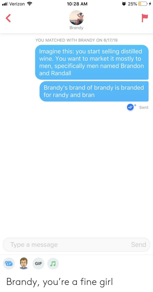 Brandy: l Verizon  10:28 AM  25%  Brandy  YOU MATCHED WITH BRANDY ON 8/17/19  Imagine this: you start selling distilled  wine. You want to market it mostly to  men,specifically men named Brandon  and Randall  Brandy's brand of brandy is branded  for randy and bran  Sent  Send  Type a message  GIF Brandy, you're a fine girl