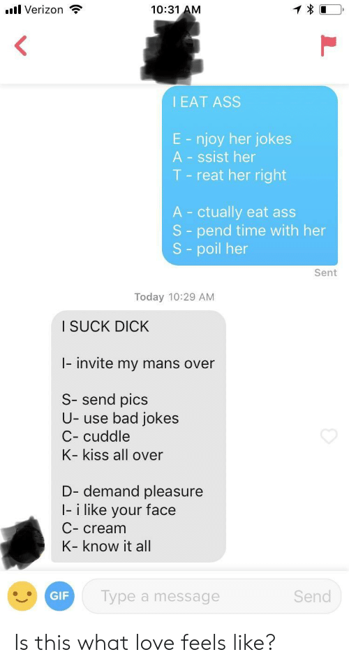 Bad jokes: .l Verizon  10:31 AM  I EAT ASS  E - njoy her jokes  A - ssist her  T - reat her right  A ctually eat ass  S - pend time with her  S - poil her  Sent  Today 10:29 AM  I SUCK DICK  I- invite my mans over  S- send pics  U- use bad jokes  C- cuddle  K- kiss all over  D- demand pleasure  I- i like your face  C- cream  K- know it all  GIF  Type a message  Send Is this what love feels like?