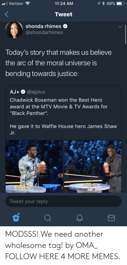 """oma: l Verizon  11:24 AM  68%.  Tweet  shonda rhimes  @shondarhimes  Today's story that makes us believe  the arc of the moral universe is  bending towards justice:  AJ+ @ajplus  Chadwick Boseman won the Best Herd  award at the MTV Movie & TV Awards for  """"Black Panther"""".  He gave it to Waffle House hero James Shaw  Jr  Tweet your reply MODSSS! We need another wholesome tag! by OMA_ FOLLOW HERE 4 MORE MEMES."""