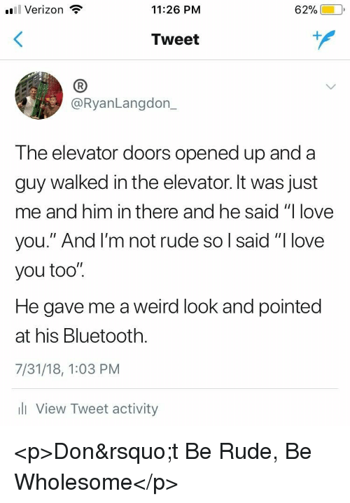 "Bluetooth, Love, and Rude: l Verizon  11:26 PM  62%)-10,  Tweet  (B  @RyanLangdon_  The elevator doors opened up and a  guy walked in the elevator. It was just  me and him in there and he said ""I love  you."" And l'm not rude so l said ""I love  you too"".  He gave me a weird look and pointed  at his Bluetooth.  7/31/18, 1:03 PM  l View Tweet activity <p>Don&rsquo;t Be Rude, Be Wholesome</p>"
