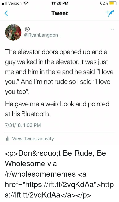 "Bluetooth, Love, and Rude: l Verizon  11:26 PM  62%)-10,  Tweet  (B  @RyanLangdon_  The elevator doors opened up and a  guy walked in the elevator. It was just  me and him in there and he said ""I love  you."" And l'm not rude so l said ""I love  you too"".  He gave me a weird look and pointed  at his Bluetooth.  7/31/18, 1:03 PM  l View Tweet activity <p>Don&rsquo;t Be Rude, Be Wholesome via /r/wholesomememes <a href=""https://ift.tt/2vqKdAa"">https://ift.tt/2vqKdAa</a></p>"