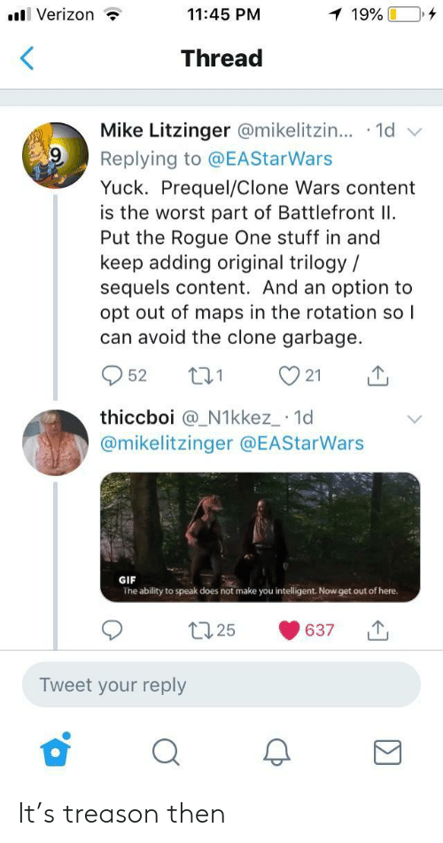 rogue-one: l Verizon ?  11:45 PM  Thread  Mike Litzinger @mikelitzin...-1d  Replying to @EAStarWars  Yuck. Prequel/Clone Wars content  is the worst part of Battlefront I  Put the Rogue One stuff in and  keep adding original trilogy /  sequels content. And an option to  opt out of maps in the rotation so l  can avoid the clone garbage.  952 t 21  thiccboi @_N1kkez_ 1d  @mikelitzinger @EAStarWars  GIF  The ability to speak does not make you intelligent. Now get out of here.  t25 637  Tweet your reply It's treason then