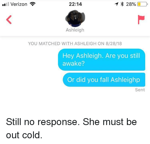 Fall, Verizon, and Cold: .l Verizon  22:14  28%(10,  Ashleigh  YOU MATCHED WITH ASHLEIGH ON 8/28/18  Hey Ashleigh. Are you still  awake?  Or did you fall Ashleighp  Sent Still no response. She must be out cold.