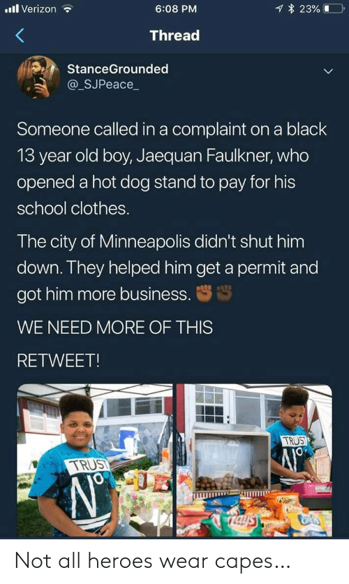 Clothes, School, and Verizon: l Verizon  23%  6:08 PM  Thread  StanceGrounded  @_SJPeace_  Someone called in a complaint on a black  13 year old boy, Jaequan Faulkner, who  opened a hot dog stand to pay for his  school clothes.  The city of Minneapolis didn't shut him  down. They helped him get a permit and  got him more business.  WE NEED MORE OF THIS  RETWEET!  TRUS  TRUST  Taysy Not all heroes wear capes…