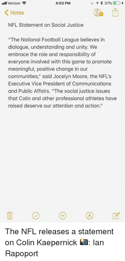 """Embrace The: l Verizon  4:03 PM  Notes  NFL Statement on Social Justice  """"The National Football League believes in  dialogue, understanding and unity. We  embrace the role and responsibility of  everyone involved with this game to promote  meaningful, positive change in our  communities,"""" said Jocelyn Moore, the NFL'S  Executive Vice President of Communications  and Public Affairs. """"The social justice issues  that Colin and other professional athletes have  raised deserve our attention and action."""" The NFL releases a statement on Colin Kaepernick  📸: Ian Rapoport"""