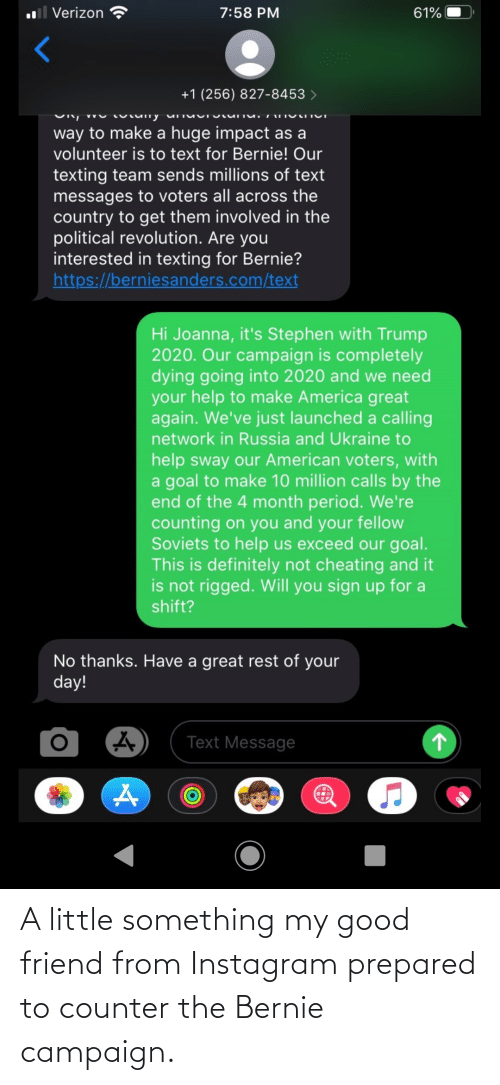 make america great again: l Verizon  7:58 PM  61%  +1 (256) 827-8453 >  way to make a huge impact as a  volunteer is to text for Bernie! Our  texting team sends millions of text  messages to voters all across the  country to get them involved in the  political revolution. Are you  interested in texting for Bernie?  https://berniesanders.com/text  Hi Joanna, it's Stephen with Trump  2020. Our campaign is completely  dying going into 2020 and we need  your help to make America great  again. We've just launched a calling  network in Russia and Ukraine to  help sway our American voters, with  a goal to make 10 million calls by the  end of the 4 month period. We're  counting on you and your fellow  Soviets to help us exceed our goal.  This is definitely not cheating and it  is not rigged. Will you sign up for a  shift?  No thanks. Have a great rest of your  day!  Text Message A little something my good friend from Instagram prepared to counter the Bernie campaign.