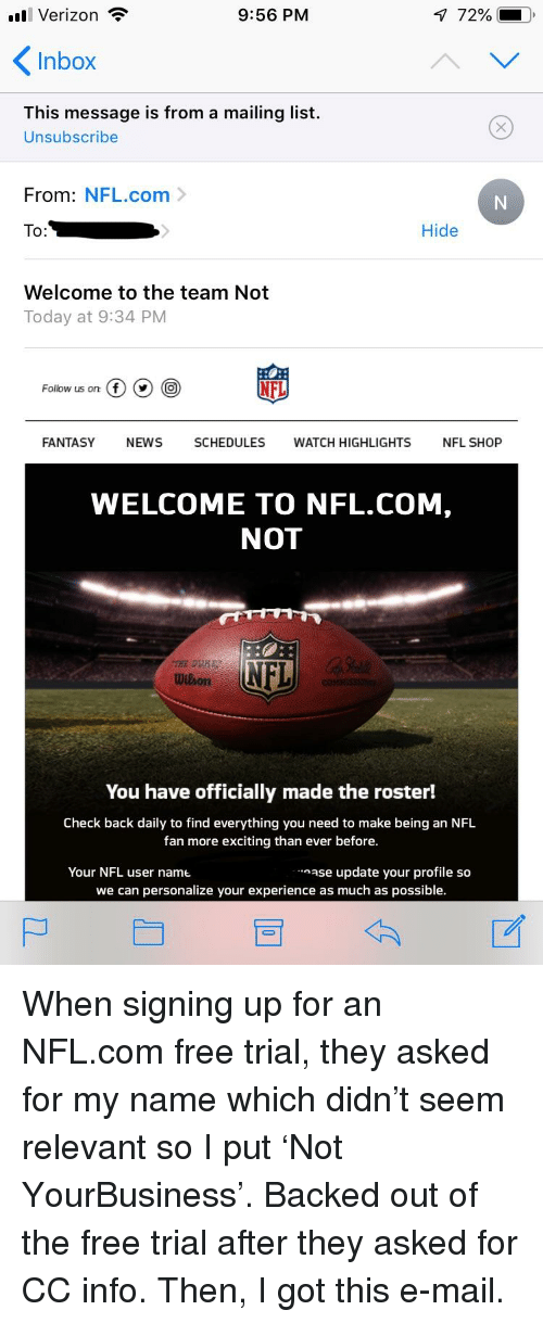 nfl fan: l Verizon  9:56 PM  72%-0.  Inbox  This message is from a mailing list.  Unsubscribe  From: NFL.com>  O:  Hide  Welcome to the team Not  Today at 9:34 PM  Follow us on: (f) (v) (O  NFL  FANTASY NEWS SCHEDULES WATCH HIGHLIGHTS NFL SHOP  WELCOME TO NFL.COM,  NOT  NFL  Wilion  You have officially made the roster!  Check back daily to find everything you need to make being an NFL  fan more exciting than ever before.  Your NFL user name  ase update your profile so  we can personalize your experience as much as possible.