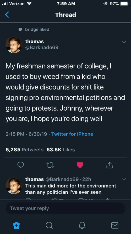 Man Did: l Verizon  @ 97%  7:59 AM  Thread  bridgé liked  thomas  @Barknado69  My freshman semester of college, I  used to buy weed from a kid who  would give discounts for shit like  signing pro environmental petitions and  going to protests. Johnny, wherever  you are, I hope you're doing well  2:15 PM 6/30/19 Twitter for iPhone  5,285 Retweets 53.5K Likes  thomas @Barknado69 22h  .  This man did more for the environment  than any politician I've ever seen  Tweet your reply
