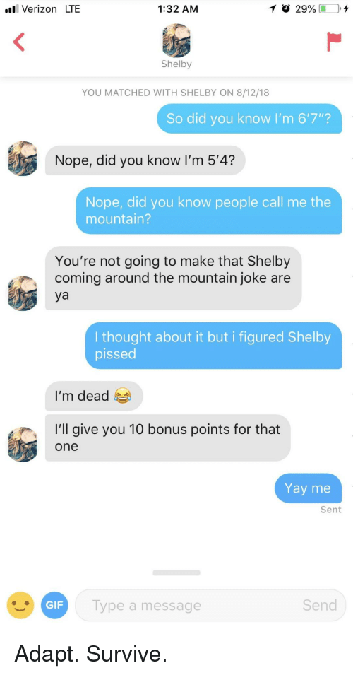 "shelby: l Verizon LTE  1:32 AM  Shelby  YOU MATCHED WITH SHELBY ON 8/12/18  So did you know I'm 6'7""?  Nope, did you know I'm 5'4?  Nope, did you know people call me the  mountain?  You're not going to make that Shelby  coming around the mountain joke are  ya  I thought about it but i figured Shelby  pissed  I'm dead  'l give you 10 bonus points for that  one  Yay me  Sent  ype a message  Send Adapt. Survive."