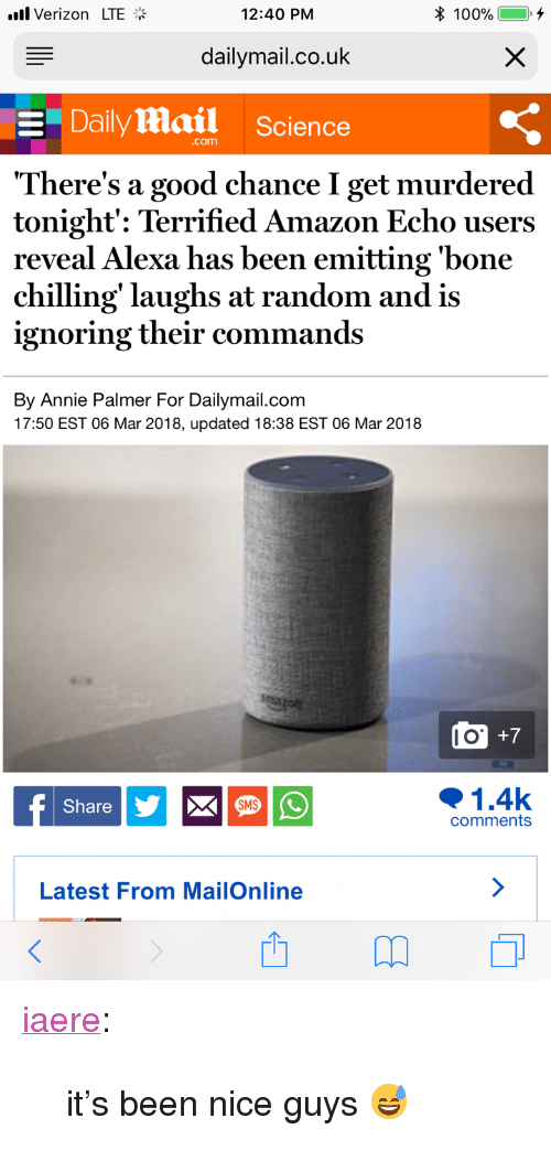 """Amazon, Target, and Tumblr: l Verizon LTE  12:40 PM  dailymail.co.uk  Dailymail Science  .com  There's a good chance I get murdered  tonight: Terrified Amazon Echo users  reveal Alexa has been emitting 'bone  chilling' laughs at random and is  ignoring their commands  By Annie Palmer For Dailymail.com  17:50 EST 06 Mar 2018, updated 18:38 EST 06 Mar 2018  o +7  1.4k  Share  SMS  comments  Latest From MailOnline <p><a href=""""http://iaere.tumblr.com/post/171629519336"""" class=""""tumblr_blog"""" target=""""_blank"""">iaere</a>:</p> <blockquote><p>it's been nice guys 😅</p></blockquote>"""