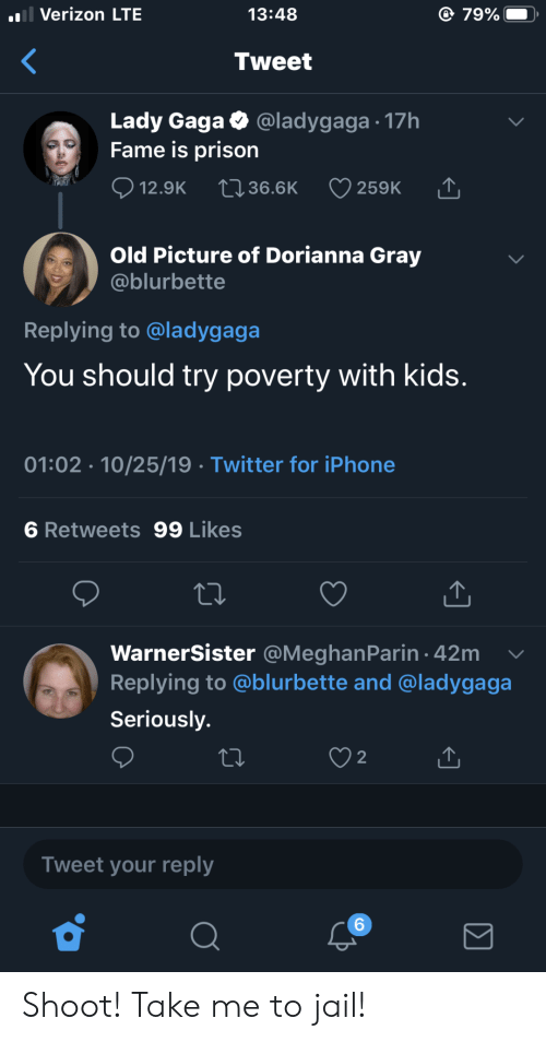 Iphone, Jail, and Lady Gaga: l Verizon LTE  79%  13:48  Tweet  Lady Gaga  Fame is prison  @ladygaga 17h  12.9K  2136.6K  259K  Old Picture of Dorianna Gray  @blurbette  Replying to @ladygaga  You should try poverty with kids.  01:02 10/25/19 Twitter for iPhone  6 Retweets 99 Likes  WarnerSister @MeghanParin 42m  Replying to @blurbette and @ladygaga  Seriously.  2  Tweet your reply  6 Shoot! Take me to jail!