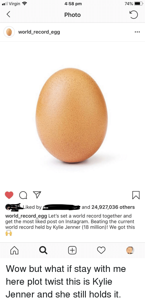Instagram, Kylie Jenner, and Virgin: .l Virgin ?  4:58 pm  Photo  world_record egg  iked by  and 24,927,036 others  world_record egg Let's set a world record together and  get the most liked post on Instagram. Beating the current  world record held by Kylie Jenner (18 million)! We got this