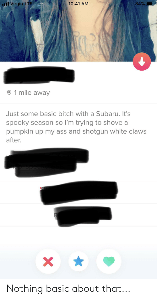 Ass, Basic Bitch, and Bitch: l Virgin LTE  84%  10:41 AM  1 mile away  Just some basic bitch with a Subaru. It's  spooky season so I'm trying to shove a  pumpkin up my ass and shotgun white claws  after.  R  X Nothing basic about that...