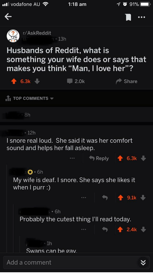 "Gav: l vodafone AU  1:18 am  r/AskReddit  n 13h  Husbands of Reddit, what is  something your wife does or says that  makes you think ""Man, I love her""?  6.3k  2.0k  Share  1I TOP COMMENTS  8h  12h  I snore real loud. She said it was her comfort  sound and helps her fall asleep.  Reply 6.3k  6h  My wife is deaf. I snore. She says she likes it  when I purr:)  19.1k  Probably the cutest thing I'Il read today  . 1h  Swans can be gav  Add a comment"