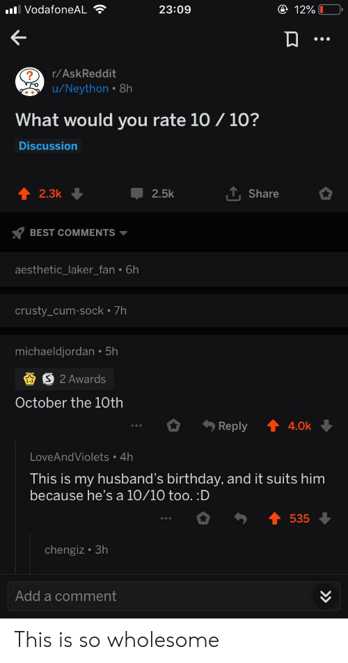 Birthday, Cum, and Aesthetic: l VodafoneAL  @ 12%  23:09  r/AskReddit  u/Neython 8h  What would you rate 10 /10?  Discussion  TShare  2.3k  2.5k  BEST COMMENTS  aesthetic_laker_fan 6h  crusty_cum-sock 7h  michaeldjordan 5h  S 2 Awards  October the 10th  Reply  4.0k  LoveAndViolets 4h  This is my husband's birthday, and it suits him  because he's a 10/10 too. :D  535  chengiz 3h  Add a comment This is so wholesome