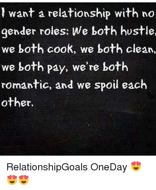 Memes, 🤖, and Gender: l want a relationship with no  gender roles: We both hustle,  we both cook, we both clean,  we both pay, we're both  romantic, and we spoil each  other. RelationshipGoals OneDay 😍😍😍