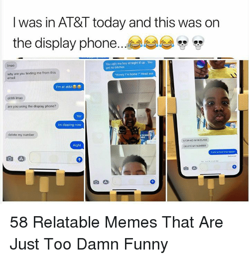 "honey-im-home: l was in AT&T today and this was on  the display phone...  You ugly ma boy straight tf up, You  get no bitches  Imao  why are you texting me from this  email  Honey Im home !"" Head ass  I'm at at&t  ohhh Imao  are you using the display phone?  Yer  Im dipping now  delete my number  STOP KO IM IN CLASS  Aight  DELETE MY NUMBER  fuck schoal ima rapper 58 Relatable Memes That Are Just Too Damn Funny"