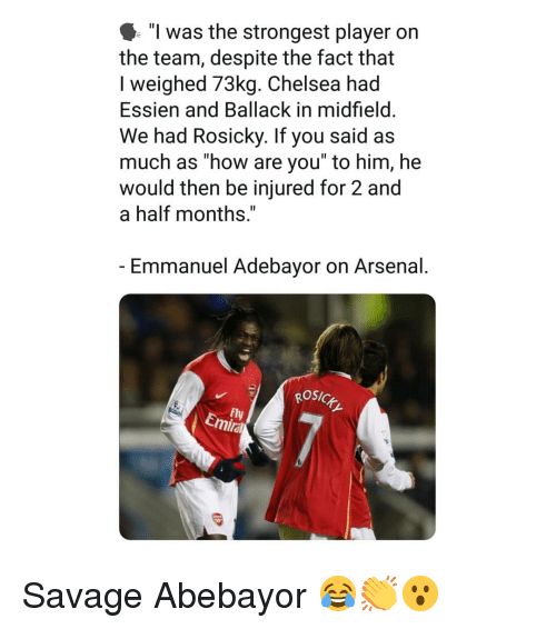 """2 And A Half: """"l was the strongest player on  the team, despite the fact that  I weighed 73kg. Chelsea had  Essien and Ballack in midfield  We had Rosicky. If you said as  much as how are you to him, he  would then be injured for 2 and  a half months,""""  Emmanuel Adebayor on Arsenal  osic  Fly  Emira Savage Abebayor 😂👏😮"""