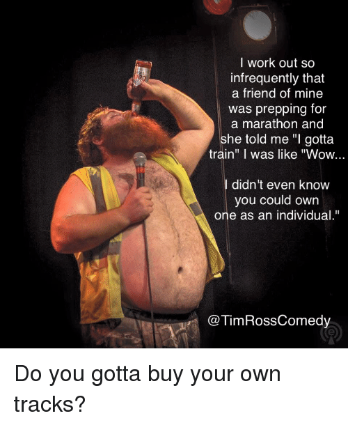 """Standup: l work out so  infrequently that  a friend of mine  was prepping for  a marathon and  she told me """"I gotta  train"""" I was like """"Wow...  didn't even knovw  you could own  one as an individual.""""  @TimRossComedy Do you gotta buy your own tracks?"""