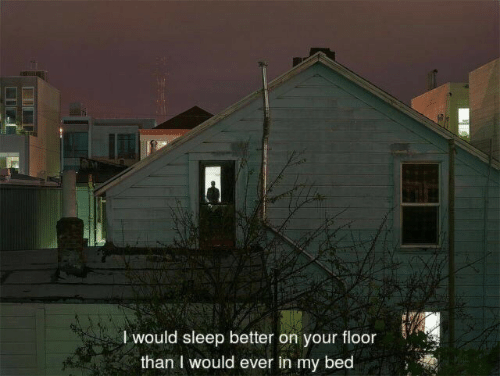 Sleep, Bed, and I Would: l would sleep better on your floor  than I would ever in my bed