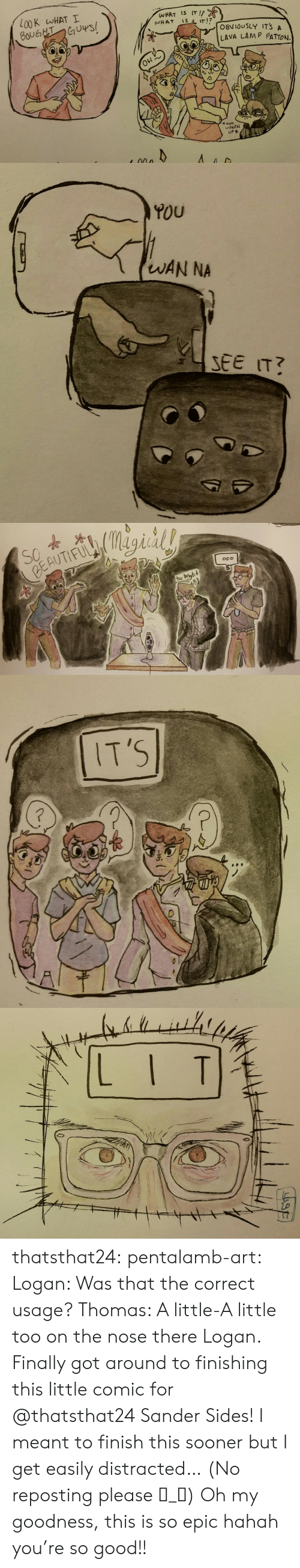 Target, Tumblr, and Blog: L00K WHAT I  WHAT Is IT  LAVA LAMP PATTON.  0  UP   YOU  WAN NA   6  tog bright thatsthat24:  pentalamb-art: Logan: Was that the correct usage? Thomas: A little-A little too on the nose there Logan.   Finally got around to finishing this little comic for @thatsthat24 Sander Sides! I meant to finish this sooner but I get easily distracted…  (No reposting please ಠ_ಠ)  Oh my goodness, this is so epic hahah you're so good!!
