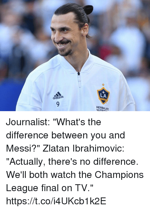 """ibrahimovic: LA  adidas  HERBALIFE  NUTRIT Journalist: """"What's the difference between you and Messi?""""  Zlatan Ibrahimovic: """"Actually, there's no difference. We'll both watch the Champions League final on TV."""" https://t.co/i4UKcb1k2E"""