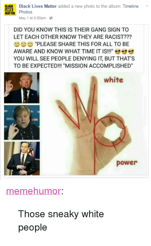 """Gang Sign: LA  Black Lives Matter added a new photo to the album Timeline  BLACK  Photos.  May 1 at 8:00am .  DID YOU KNOW THIS IS THEIR GANG SIGN TO  LET EACH OTHER KNOW THEY ARE RACIST???  ヴ""""PLEASE SHARE THIS FOR ALL TO BE  AWARE AND KNOW WHAT TIME IT IS!!""""せせぜ  YOU WILL SEE PEOPLE DENYING IT, BUT THATS  TO BE EXPECTED!!! """"MISSION ACCOMPLISHED""""  white  power <p><a href=""""http://memehumor.net/post/160466787228/those-sneaky-white-people"""" class=""""tumblr_blog"""">memehumor</a>:</p>  <blockquote><p>Those sneaky white people</p></blockquote>"""