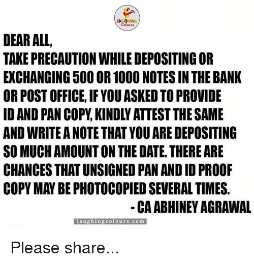 precaution: LA GANG  DEAR ALL  TAKE PRECAUTION WHILEDEPOSITINGOR  EXCHANGING 500OR 1000 NOTES IN THE BANK  OR POST OFFICE, IF YOU ASKED TO PROVIDE  ANDWRITE ANOTE THAT YOUARE DEPOSITING  SO MUCH AMOUNT ON THE DATE. THERE ARE  CHANCES THATUNSIGNED PAN AND ID PROOF  COPY MAY BE PHOTOCOPIED SEVERAL TIMES.  CAABHINEY AGRAWAL  l a u ghing colours .co m Please share...