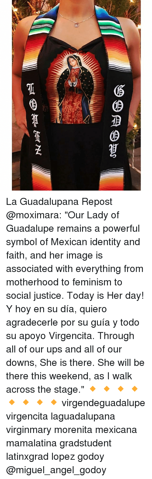 "Feminism, Memes, and Ups: La Guadalupana Repost @moximara: ""Our Lady of Guadalupe remains a powerful symbol of Mexican identity and faith, and her image is associated with everything from motherhood to feminism to social justice. Today is Her day! Y hoy en su día, quiero agradecerle por su guía y todo su apoyo Virgencita. Through all of our ups and all of our downs, She is there. She will be there this weekend, as I walk across the stage."" 🔸 🔸 🔸 🔸 🔸 🔸 🔸 🔸 virgendeguadalupe virgencita laguadalupana virginmary morenita mexicana mamalatina gradstudent latinxgrad lopez godoy @miguel_angel_godoy"