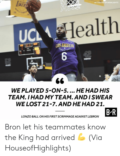 ucl: LA  H/THOUSE OF HIGHLIGHTS  Health  UCL  ANGELES  52  WE PLAYED 5-ON-5... HE HAD HIS  TEAM. I HAD MY TEAM. AND ISWEAR  WE LOST 21-7.AND HE HAD 21.  B R  LONZO BALL ON HIS FIRST SCRIMMAGE AGAINST LEBRON Bron let his teammates know the King had arrived 💪 (Via HouseofHighlights)