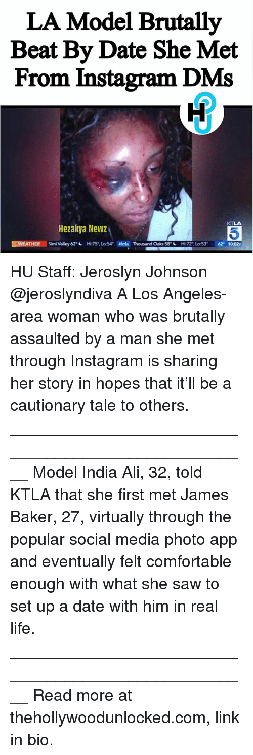 Ali, Comfortable, and Instagram: LA Model Brutally  Beat By Date She Met  From Instagram DMs  Hezakya Newz  WEATHER  Simi Valley 62 L  H:75 Lo:54  ekta Thousand Oaks 58 L  HC72,Lo:53  62 1002P  53 HU Staff: Jeroslyn Johnson @jeroslyndiva A Los Angeles-area woman who was brutally assaulted by a man she met through Instagram is sharing her story in hopes that it'll be a cautionary tale to others. ____________________________________________________ Model India Ali, 32, told KTLA that she first met James Baker, 27, virtually through the popular social media photo app and eventually felt comfortable enough with what she saw to set up a date with him in real life. ____________________________________________________ Read more at thehollywoodunlocked.com, link in bio.