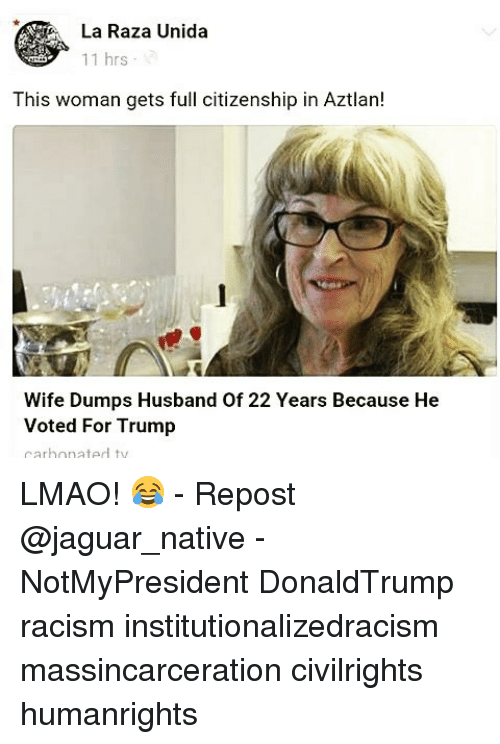 nativism: La Raza Unida  11 hrs  This woman gets full citizenship in Aztlan!  Wife Dumps Husband of 22 Years Because He  Voted For Trump  carbonated ty LMAO! 😂 - Repost @jaguar_native - NotMyPresident DonaldTrump racism institutionalizedracism massincarceration civilrights humanrights