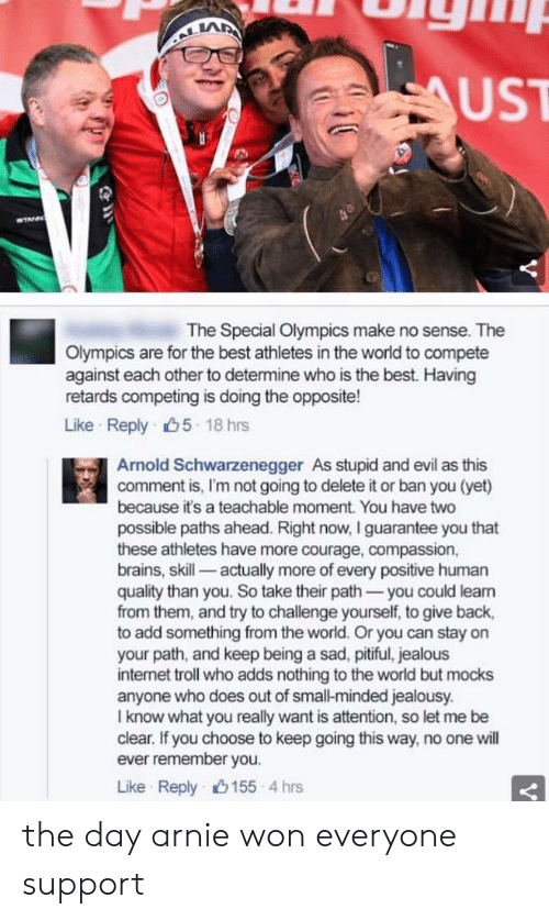 Jealousy: LA  UST  The Special Olympics make no sense. The  Olympics are for the best athletes in the world to compete  against each other to determine who is the best. Having  retards competing is doing the opposite!  Like Reply 5 18 hrs  Arnold Schwarzenegger As stupid and evil as this  comment is, I'm not going to delete it or ban you (yet)  because it's a teachable moment. You have two  possible paths ahead. Right now, I guarantee you that  these athletes have more courage, compassion,  brains, skill- actually more of every positive human  quality than you. So take their path-you could leam  from them, and try to challenge yourself, to give back,  to add something from the world. Or you can stay on  your path, and keep being a sad, pitiful, jealous  internet troll who adds nothing to the world but mocks  anyone who does out of small-minded jealousy.  I know what you really want is attention, so let me be  clear. If you choose to keep going this way, no one will  ever remember you.  Like Reply山155-4 hrs the day arnie won everyone support