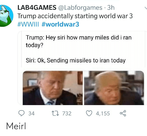 OK: LAB4GAMES @Labforgames · 3h  Trump accidentally starting world war 3  #WWIII #worldwar3  Trump: Hey siri how many miles did i ran  today?  Siri: Ok, Sending missiles to iran today  9 34  27 732  4,155 Meirl