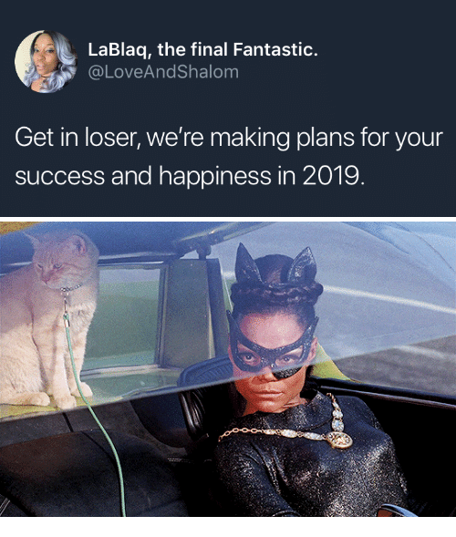 Happiness, Success, and For: LaBlaq, the final Fantastic.  @LoveAndShalom  Get in loser, we're making plans for your  success and happiness in 2019