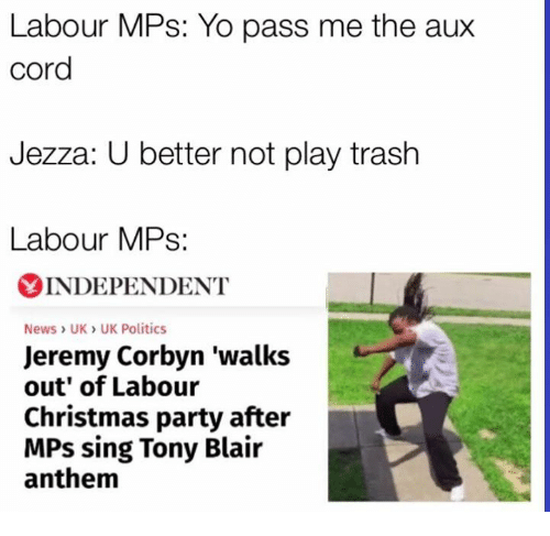 Memes, Singing, and Trash: Labour MPs: Yo pass me the aux  cord  Jezza: U better not play trash  Labour MPs  YINDEPENDENT  News UK UK Politics  Jeremy Corbyn 'walks  out' of Labour  Christmas party after  MPs sing Tony Blair  anthem