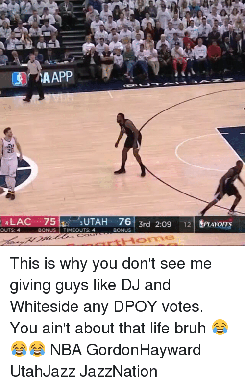 Dpoy: LAC 75  UTAH 76  OUTS: 4  BONUS  TIMEOUTS: 4  BONUS  3rd 2:09 12  LAYOFFS This is why you don't see me giving guys like DJ and Whiteside any DPOY votes. You ain't about that life bruh 😂😂😂 NBA GordonHayward UtahJazz JazzNation