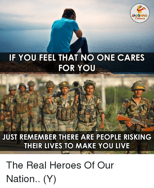 no-one-care: LACAGHING  IF YOU FEEL THAT NO ONE CARES  FOR YOU  JUST REMEMBER THERE ARE PEOPLE RISKING  THEIR LIVES TO MAKE YOU LIVE The Real Heroes Of Our Nation.. (Y)