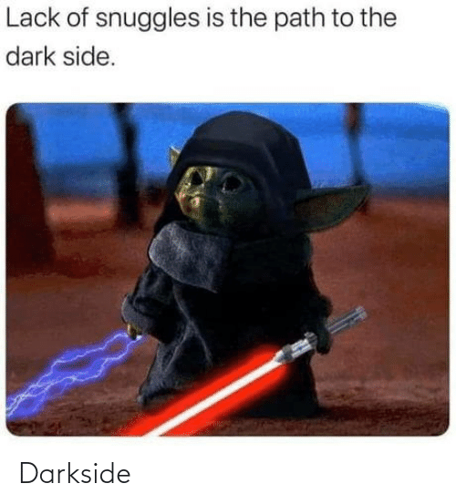 lack: Lack of snuggles is the path to the  dark side. Darkside
