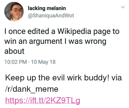 "Dank, Meme, and Wikipedia: lacking melanin  @ShaniquaAndWot  I once edited a Wikipedia page to  win an argument l was wrong  about  10:02 PM 10 May 18 <p>Keep up the evil wirk buddy! via /r/dank_meme <a href=""https://ift.tt/2KZ9TLg"">https://ift.tt/2KZ9TLg</a></p>"