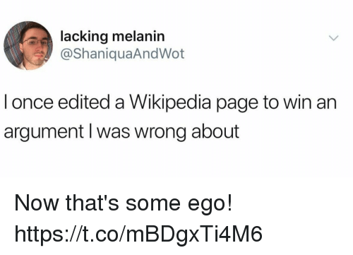 melanin: lacking melanin  @ShaniquaAndWot  l once edited a Wikipedia page to win an  argument l was wrong about Now that's some ego! https://t.co/mBDgxTi4M6