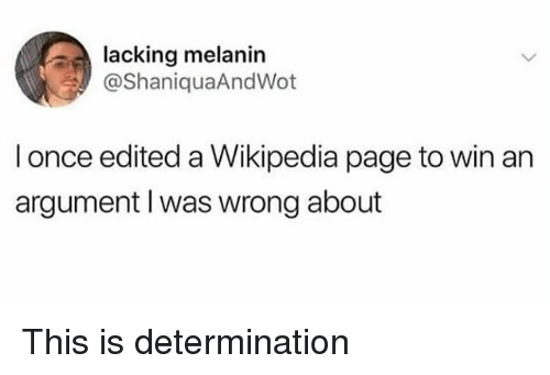 melanin: lacking melanin  @ShaniquaAndWot  l once edited a Wikipedia page to win an  argument I was wrong about This is determination