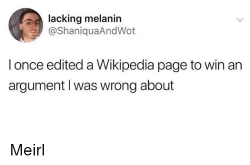 melanin: lacking melanin  @ShaniquaAndWot  l once edited a Wikipedia page to win an  argument l was wrong about Meirl