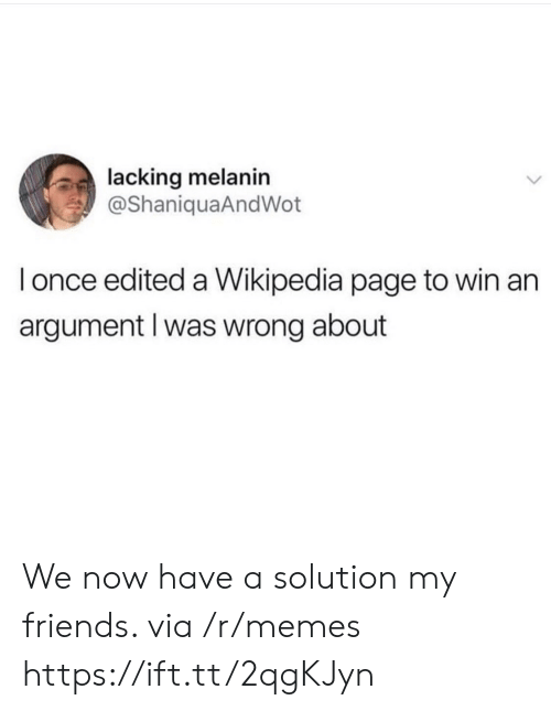 We Now: lacking melanin  @ShaniquaAndWot  l once edited a Wikipedia page to win an  argument l was wrong about We now have a solution my friends. via /r/memes https://ift.tt/2qgKJyn