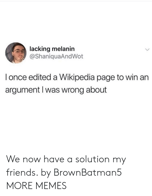 We Now: lacking melanin  @ShaniquaAndWot  l once edited a Wikipedia page to win an  argument l was wrong about We now have a solution my friends. by BrownBatman5 MORE MEMES