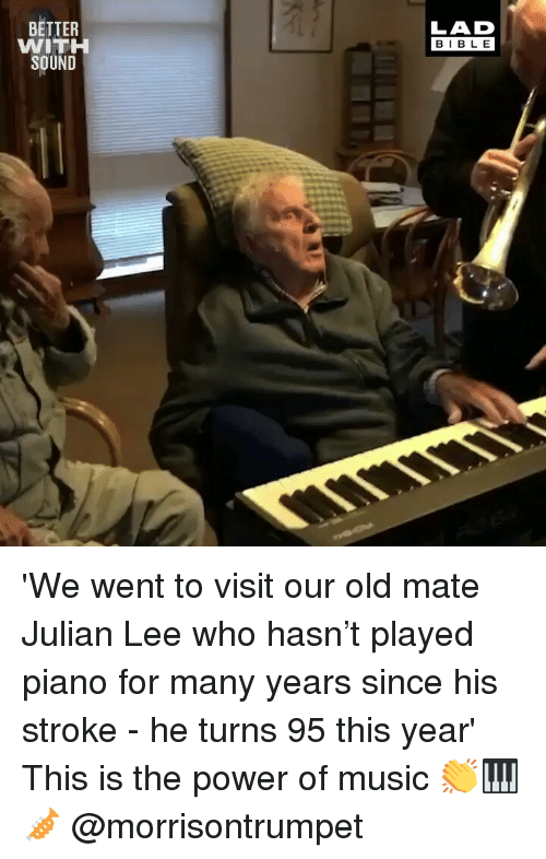 Memes, Music, and Piano: LAD  BIBL E  BETTER  WITH  SOUND 'We went to visit our old mate Julian Lee who hasn't played piano for many years since his stroke - he turns 95 this year' This is the power of music 👏🎹🎺 @morrisontrumpet