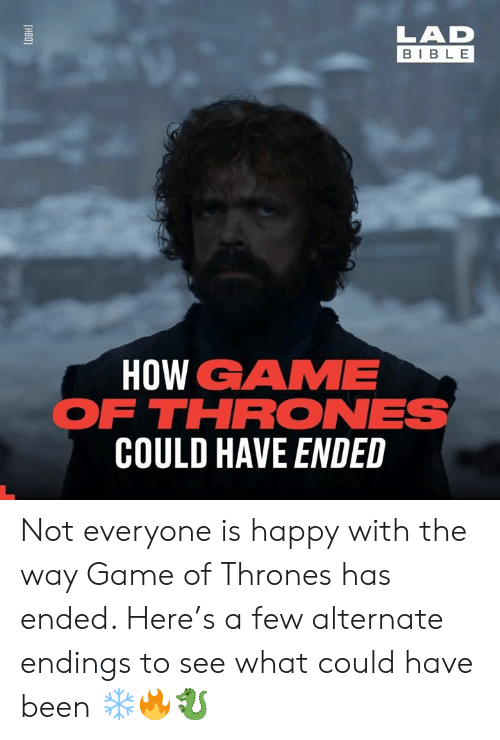 Endings: LAD  BIBL E  HOW GAME  FTHRONES  COULD HAVE ENDED Not everyone is happy with the way Game of Thrones has ended. Here's a few alternate endings to see what could have been ❄️🔥🐉