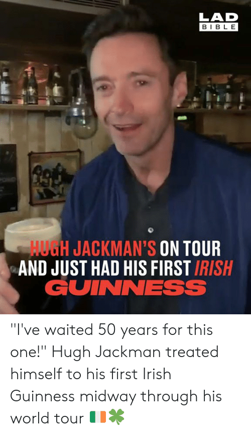 "Had His: LAD  BIBL E  HUGH JACKMAN'S ON TOUR  AND JUST HAD HIS FIRST IRISH  GUINNESS ""I've waited 50 years for this one!"" Hugh Jackman treated himself to his first Irish Guinness midway through his world tour 🇮🇪🍀"