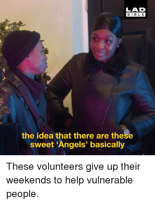 Memes, Angels, and Help: LAD  BIBL E  the idea that there are these  sweet 'Angels' basically These volunteers give up their weekends to help vulnerable people.