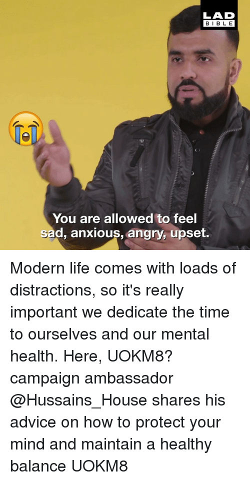Distractions: LAD  BIBLE  1  You are allowed to feel  sad, anxious, angry, upset. Modern life comes with loads of distractions, so it's really important we dedicate the time to ourselves and our mental health. Here, UOKM8? campaign ambassador @Hussains_House shares his advice on how to protect your mind and maintain a healthy balance UOKM8